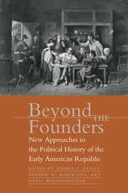 Beyond the Founders - New Approaches to the Political History of the Early American Republic ebook by Jeffrey L. Pasley,Andrew W. Robertson,David Waldstreicher
