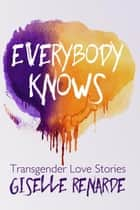 Everybody Knows: 15 Transgender Love Stories ebook by Giselle Renarde