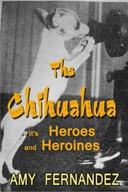 The Chihuahua - Its Heroes and Heroines ebook by Amy Fernandez