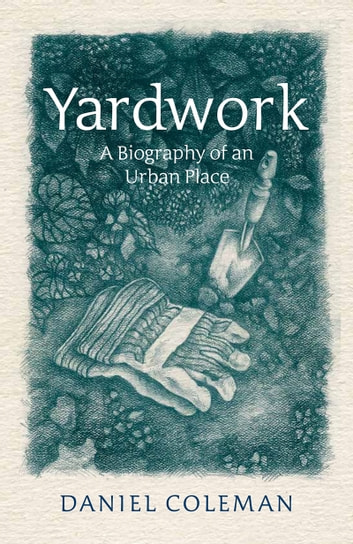 Yardwork - A Biography of an Urban Place ebook by Daniel Coleman