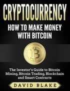 Cryptocurrency: How to Make Money with Bitcoin - The Investor's Guide to Bitcoin Mining, Bitcoin Trading, Blockchain and Smart Contracts ebook by David Blake