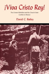 Viva Cristo Rey! - The Cristero Rebellion and the Church-State Conflict in Mexico ebook by David C. Bailey