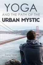 Yoga and the Path of the Urban Mystic ebook by Darren Main