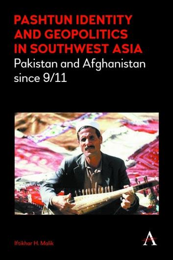 Pashtun Identity and Geopolitics in Southwest Asia - Pakistan and Afghanistan since 9/11 ebook by Iftikhar H. Malik