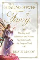 The Healing Power of Faery: Working with Elementals and Nature Spirits to Soothe the Body and Soul ebook by Edain McCoy
