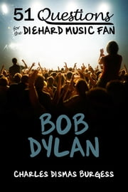 51 Questions for the Diehard Music Fan: Bob Dylan ebook by C. Dismas Burgess