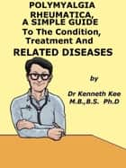 Polymyalgia Rheumatica, A Simple Guide To The Condition, Treatment And Related Diseases ebook by Kenneth Kee