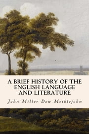 A Brief History of the English Language and Literature ebook by John Miller Dow Meiklejohn