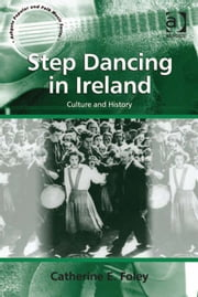 Step Dancing in Ireland - Culture and History ebook by Dr Catherine E Foley,Professor Stan Hawkins,Professor Lori Burns