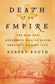 Death of an Empire - The Rise and Murderous Fall of Salem, America's Richest City ebook by Robert Booth
