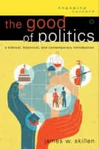 The Good of Politics (Engaging Culture) ebook by James W. Skillen