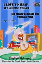 I Love to Keep My Room Clean Jeg elsker at holde mit værelse rent - English Danish Bilingual Collection ebook by Shelley Admont