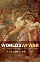 Worlds at War - The 2,500 - Year Struggle Between East and West ebook by Anthony Pagden