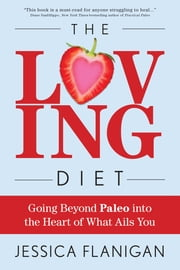 The Loving Diet - Going Beyond Paleo into the Heart of What Ails You ebook by Jessica Flanigan
