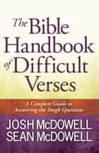 The Bible Handbook of Difficult Verses - A Complete Guide to Answering the Tough Questions ebook by Josh McDowell, Sean McDowell