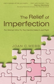The Relief of Imperfection - For Women Who Try Too Hard to Make It Just Right ebook by Joan C. Webb,Nancy Kennedy