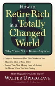How to Retire Rich in a Totally Changed World - Why You're Not in Kansas Anymore ebook by Walter Updegrave