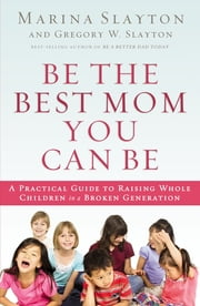 Be the Best Mom You Can Be - A Practical Guide to Raising Whole Children in a Broken Generation ebook by Marina Slayton,Gregory Winston Slayton