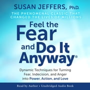 Feel The Fear And Do It Anyway - Dynamic Techniques for Turning Fear, Indecision, and Anger into Power, Action, and Love audiobook by Susan Jeffers Ph.D.