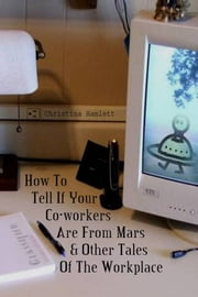 How To Tell If Your Co-workers Are From Mars - & Other Tales Of The Workplace ebook by Christina Hamlett
