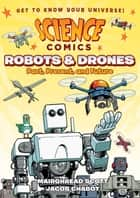 Science Comics: Robots and Drones - Past, Present, and Future eBook by Mairghread Scott, Jacob Chabot