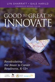 Good to Great to Innovate - Recalculating the Route to Career Readiness, K-12+ ebook by Dr. Gale Harild,Lyn D. Sharratt