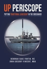 UP PERISCOPE - Putting Traditional Leadership in The Crosshairs eBook by Deborah Cake Fortin - MS, John Gregory Vincent - MBA