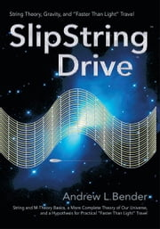 "SlipString Drive - String Theory, Gravity, and ""Faster Than Light"" Travel ebook by Andrew Bender"