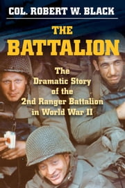 The Battalion - The Dramatic Story of the 2nd Ranger Battalion in World War II ebook by Robert W. Black