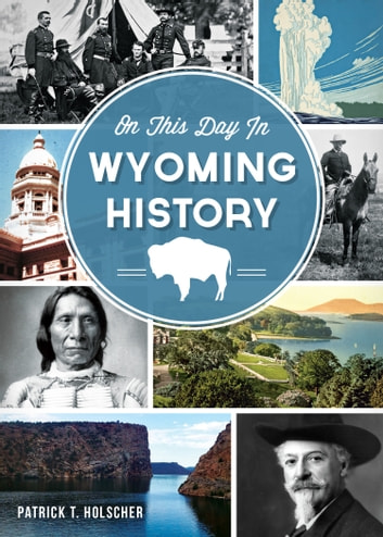 On This Day in Wyoming History ebook by Patrick T. Holscher