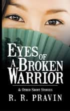 Eyes of A Broken Warrior - & Other Short Stories ebook by R. R. Pravin
