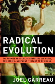 Radical Evolution - The Promise and Peril of Enhancing Our Minds, Our Bodies -- and What It Means to Be Human ebook by Joel Garreau
