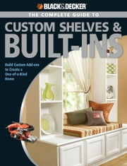 Black & Decker The Complete Guide to Custom Shelves & Built-ins: Build Custom Add-ons to Create a One-of-a-kind Home - Build Custom Add-ons to Create a One-of-a-kind Home ebook by Theresa Coleman