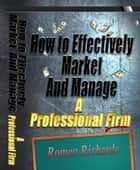 How to Effectively Market and Manage a Professional Firm ebook by Romeo Richards