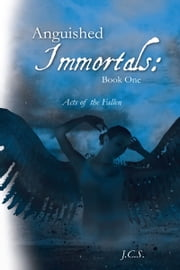 Anguished Immortals: Book One - Acts of the Fallen ebook by J.C.S.