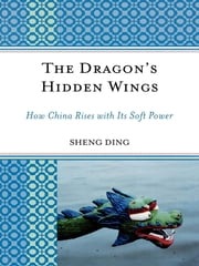 The Dragon's Hidden Wings - How China Rises with its Soft Power ebook by Kobo.Web.Store.Products.Fields.ContributorFieldViewModel