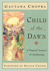 Child of the Dawn: A Magical Journey of Awakening ebook by Gautama Chopra, Foreword by Deepak Chopra