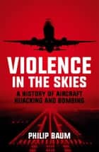 Violence in the Skies: A History of Aircraft Hijacking and Bombing ebook by
