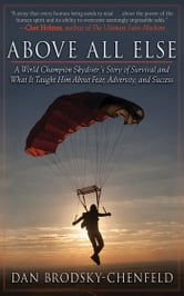 Above All Else - A World Champion Skydiver's Story of Survival and What It Taught Him About Fear, Adversity, and Success ebook by Dan Brodsky-Chenfeld
