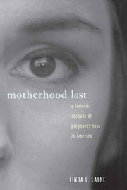 Motherhood Lost - A Feminist Account of Pregnancy Loss in America ebook by Linda L. Layne