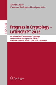 Progress in Cryptology -- LATINCRYPT 2015 - 4th International Conference on Cryptology and Information Security in Latin America, Guadalajara, Mexico, August 23-26, 2015, Proceedings ebook by Kristin Lauter,Francisco Rodríguez-Henríquez