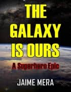 The Galaxy Is Ours: A Superhero Epic e-kirjat by Jaime Mera