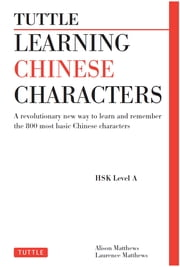 Tuttle Learning Chinese Characters - (HSK Levels 1 -3) A Revolutionary New Way to Learn and Remember the 800 Most Basic Chinese Characters ebook by Alison Matthews, Laurence Matthews