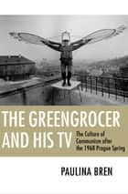 The Greengrocer and his TV - the culture of communism after the 1968 Prague Spring ebook by Paulina Bren