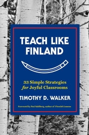 Teach Like Finland: 33 Simple Strategies for Joyful Classrooms ebook by Timothy D. Walker, Pasi Sahlberg