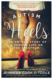 Autism in Heels - The Untold Story of a Female Life on the Spectrum ebook by Jennifer Cook O'Toole, Navah Paskowitz-Asner