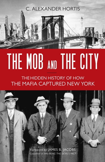 The Mob and the City - The Hidden History of How the Mafia Captured New York 電子書 by C. Alexander Hortis