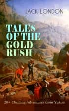 TALES OF THE GOLD RUSH – 20+ Thrilling Adventures from Yukon - The Call of the Wild, White Fang, Burning Daylight, Son of the Wolf & The God of His Fathers – The Great Tales of Klondike ebook by Jack London