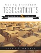 Making Classroom Assessments Reliable and Valid - How to Assess Student Learning ebook by Robert J. Marzano