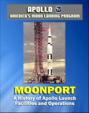 Apollo and America's Moon Landing Program - Moonport: A History of Apollo Launch Facilities and Operations - Saturn 1, Saturn 1B, and Saturn V Rocket Launch Pads, Launch Complex 39 (NASA SP-4204) ebook by Progressive Management